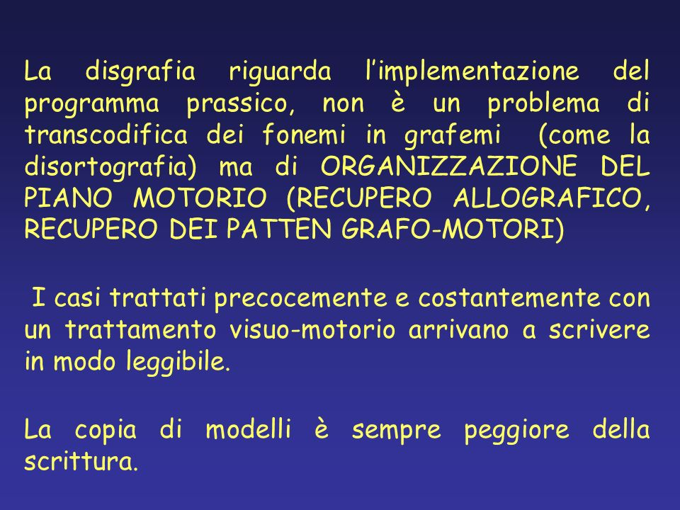 La disgrafia riguarda limplementazione del programma prassico, non è un problema di transcodifica dei fonemi in grafemi (come la disortografia) ma di
