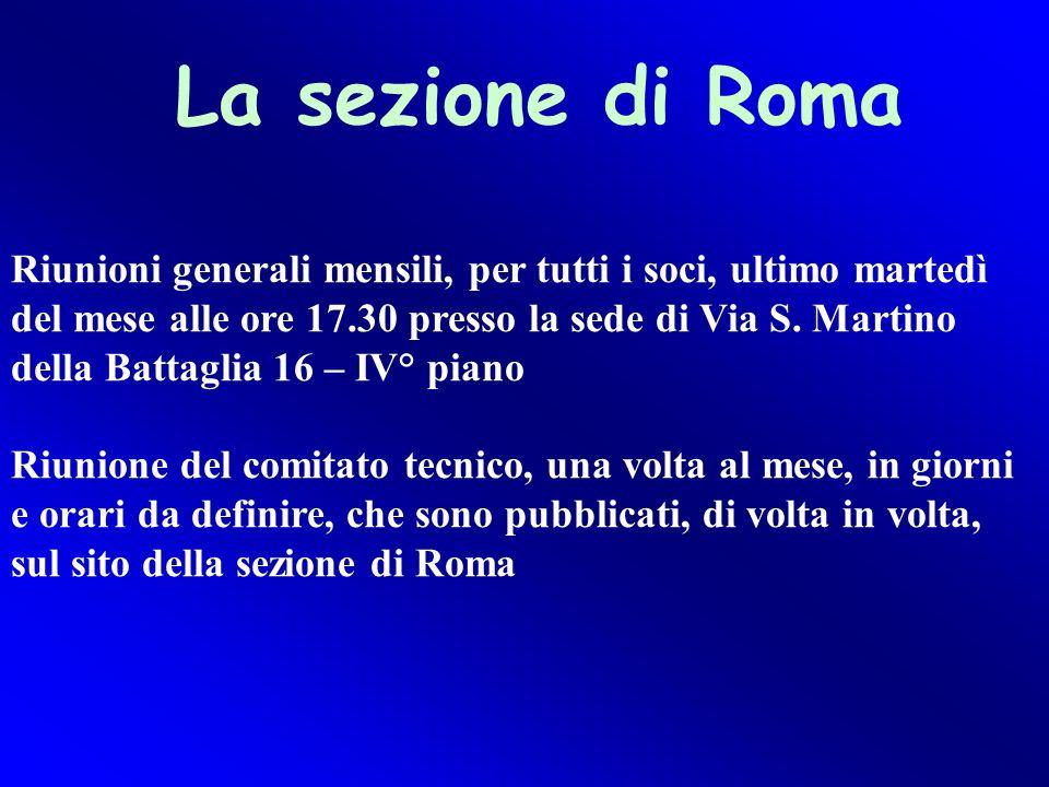 La sezione di Roma Riunioni generali mensili, per tutti i soci, ultimo martedì del mese alle ore 17.30 presso la sede di Via S. Martino della Battagli