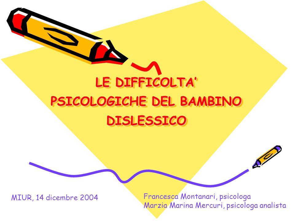 LE DIFFICOLTA PSICOLOGICHE DEL BAMBINO DISLESSICO MIUR, 14 dicembre 2004 Francesca Montanari, psicologa Marzia Marina Mercuri, psicologa analista