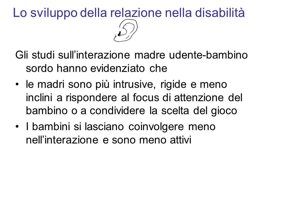 Lo sviluppo della relazione nella disabilità Gli studi sullinterazione madre udente-bambino sordo hanno evidenziato che le madri sono più intrusive, r