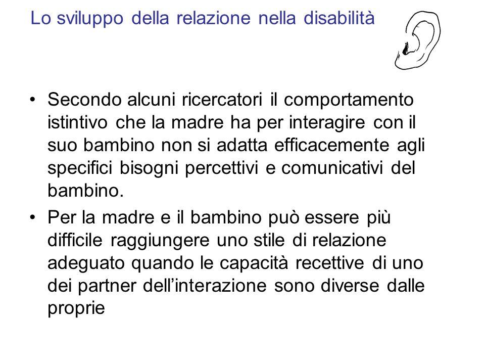 Lo sviluppo della relazione nella disabilità Secondo alcuni ricercatori il comportamento istintivo che la madre ha per interagire con il suo bambino n