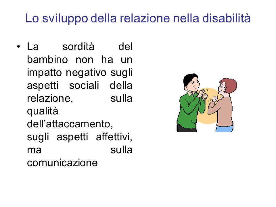 Lo sviluppo della relazione nella disabilità La sordità del bambino non ha un impatto negativo sugli aspetti sociali della relazione, sulla qualità de