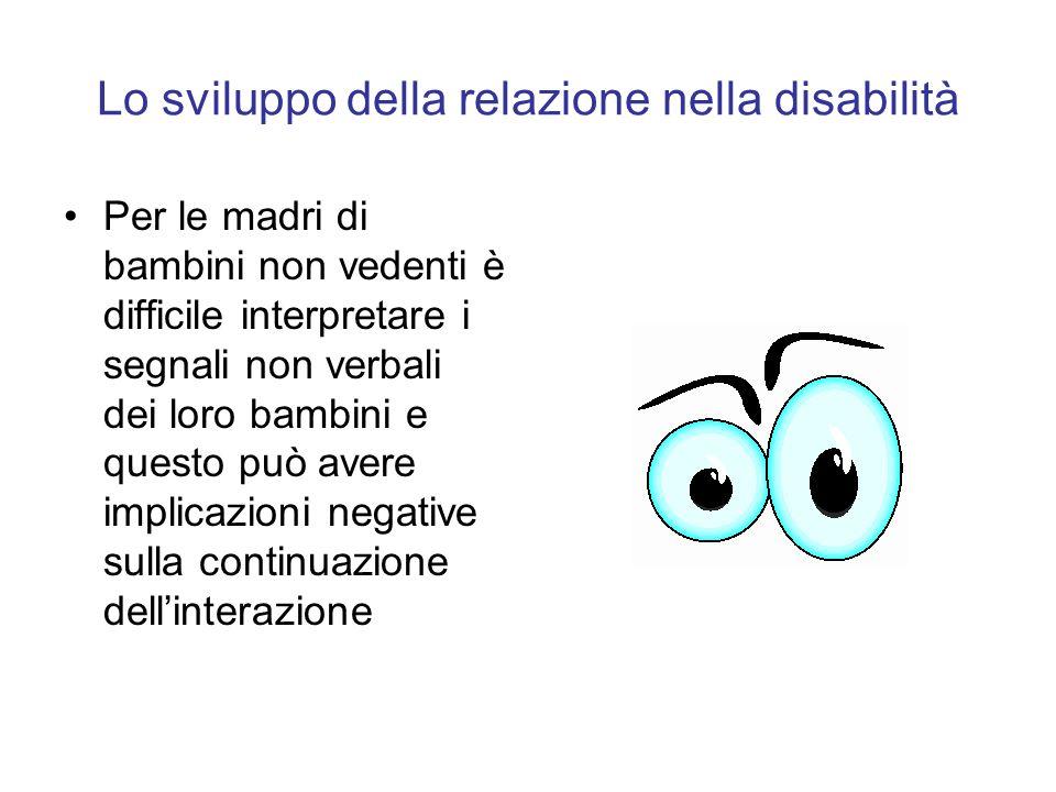 Lo sviluppo della relazione nella disabilità Per le madri di bambini non vedenti è difficile interpretare i segnali non verbali dei loro bambini e que