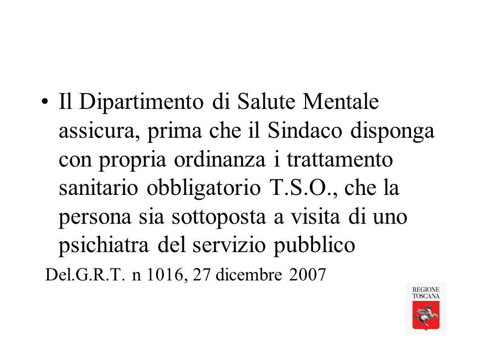Il Dipartimento di Salute Mentale assicura, prima che il Sindaco disponga con propria ordinanza i trattamento sanitario obbligatorio T.S.O., che la persona sia sottoposta a visita di uno psichiatra del servizio pubblico Del.G.R.T.