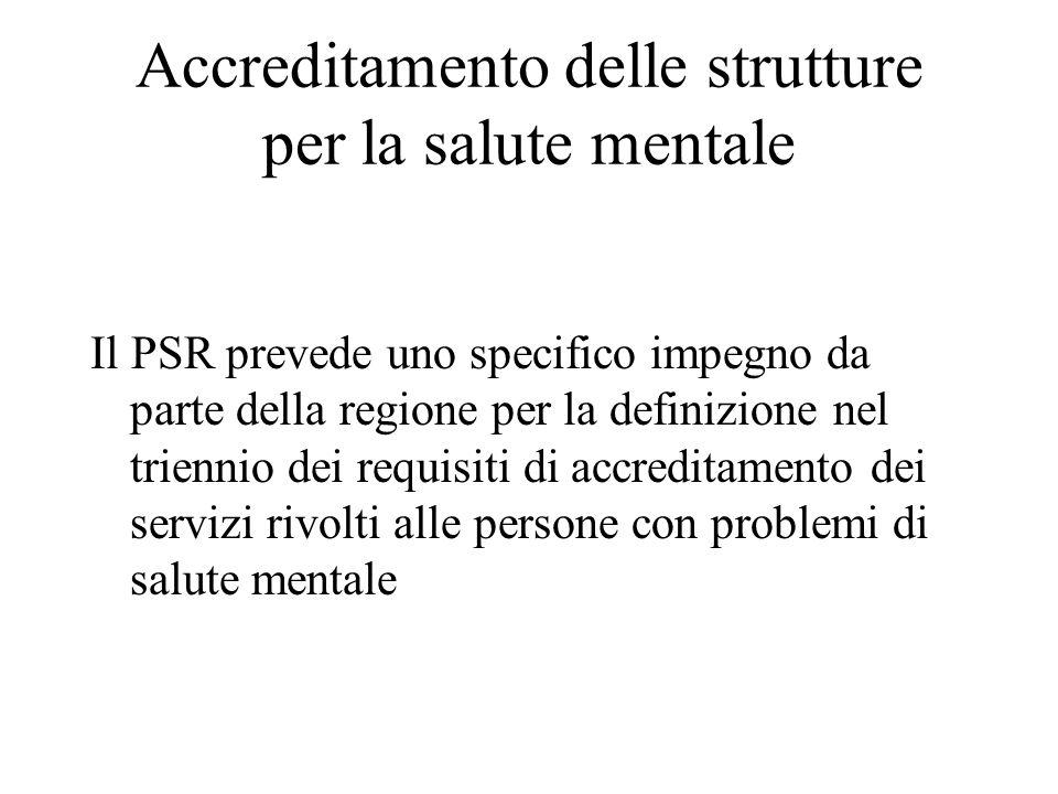 Accreditamento delle strutture per la salute mentale Il PSR prevede uno specifico impegno da parte della regione per la definizione nel triennio dei requisiti di accreditamento dei servizi rivolti alle persone con problemi di salute mentale