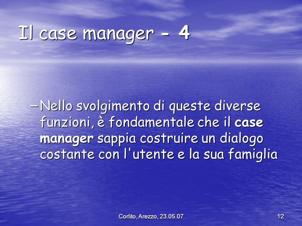 Corlito, Arezzo, 23.05.0712 Il case manager - 4 – Nello svolgimento di queste diverse funzioni, è fondamentale che il case manager sappia costruire un