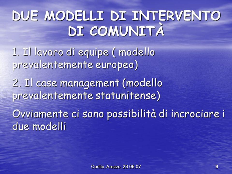 Corlito, Arezzo, 23.05.076 DUE MODELLI DI INTERVENTO DI COMUNITÀ 1. Il lavoro di equipe ( modello prevalentemente europeo) 2. Il case management (mode