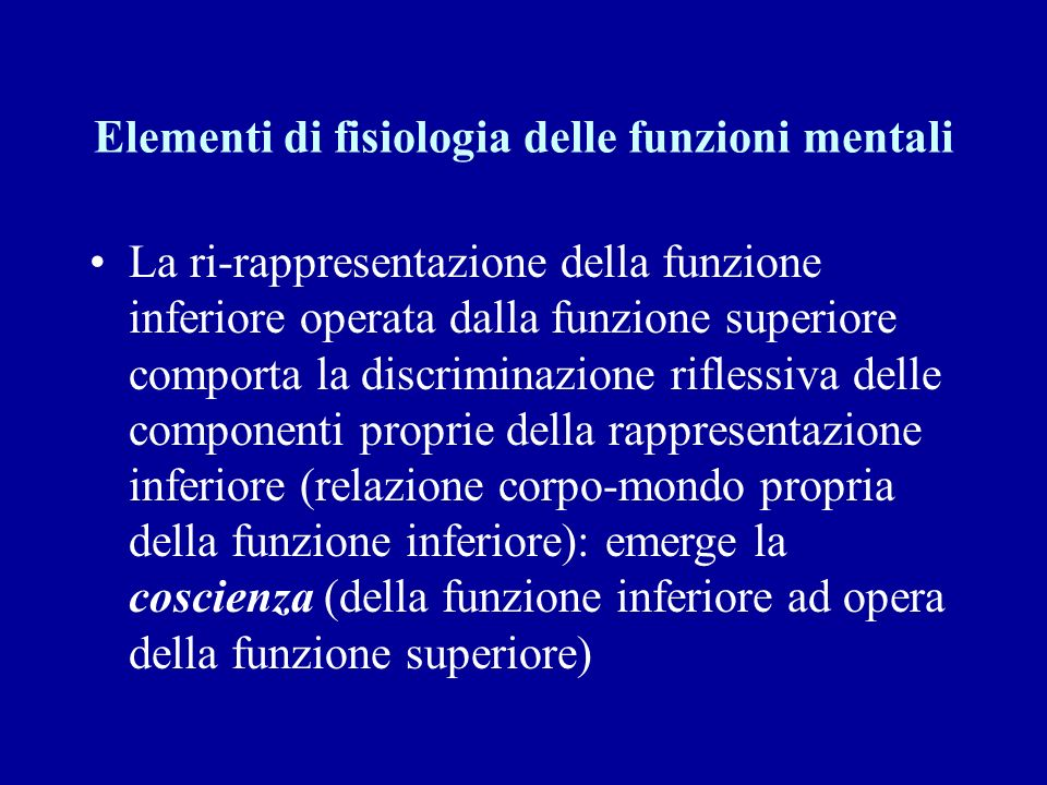Elementi di fisiologia delle funzioni mentali La ri-rappresentazione della funzione inferiore operata dalla funzione superiore comporta la discriminaz