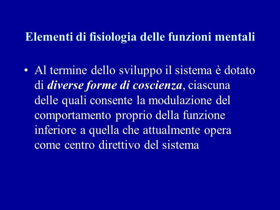 Elementi di fisiologia delle funzioni mentali Al termine dello sviluppo il sistema è dotato di diverse forme di coscienza, ciascuna delle quali consen