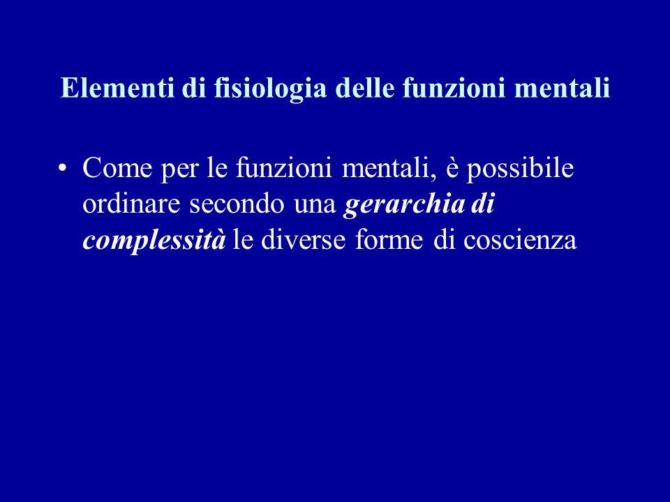 Elementi di fisiologia delle funzioni mentali Come per le funzioni mentali, è possibile ordinare secondo una gerarchia di complessità le diverse forme