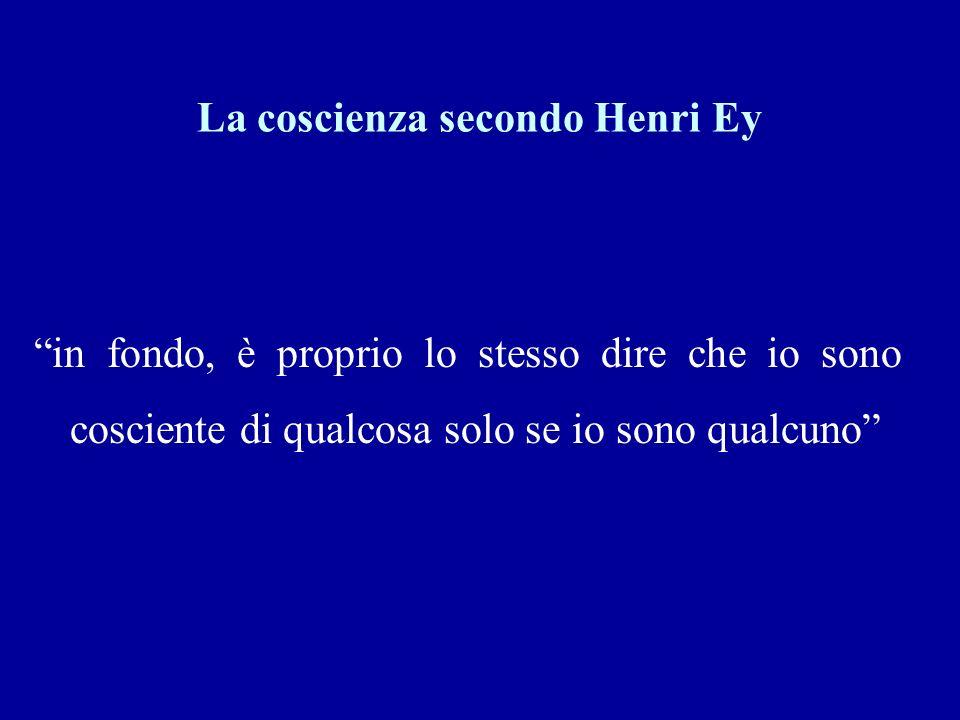 La coscienza secondo Henri Ey in fondo, è proprio lo stesso dire che io sono cosciente di qualcosa solo se io sono qualcuno