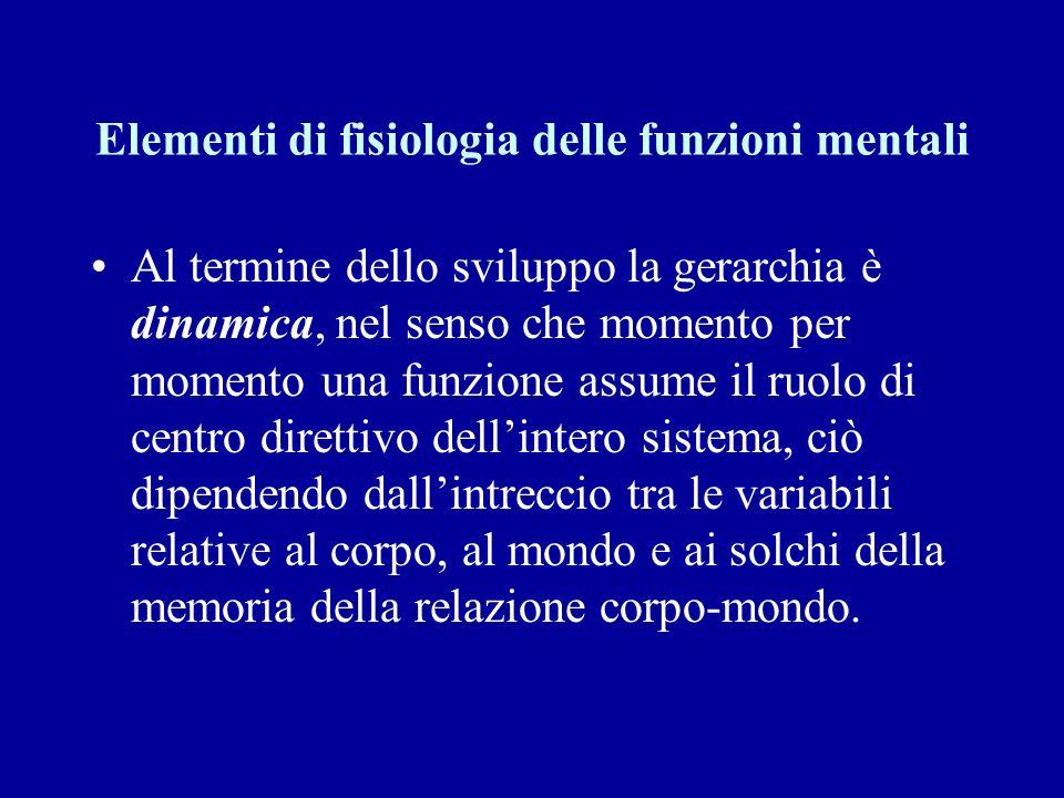 Elementi di fisiologia delle funzioni mentali Al termine dello sviluppo la gerarchia è dinamica, nel senso che momento per momento una funzione assume