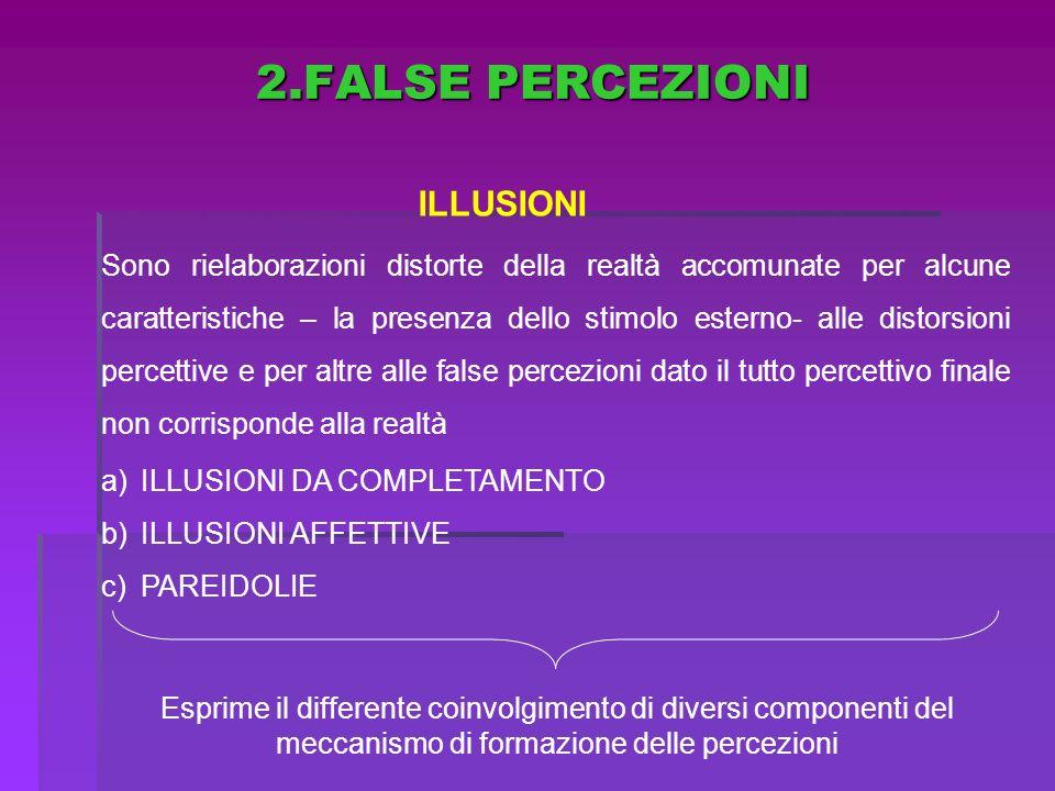 2.FALSE PERCEZIONI ILLUSIONI Sono rielaborazioni distorte della realtà accomunate per alcune caratteristiche – la presenza dello stimolo esterno- alle