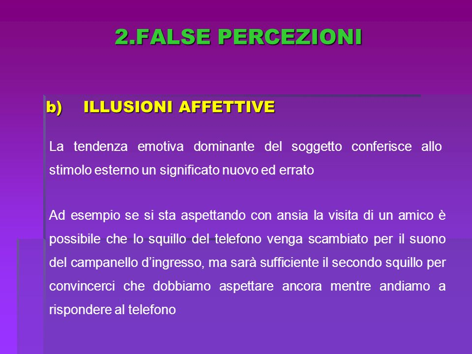 b)ILLUSIONI AFFETTIVE La tendenza emotiva dominante del soggetto conferisce allo stimolo esterno un significato nuovo ed errato Ad esempio se si sta a