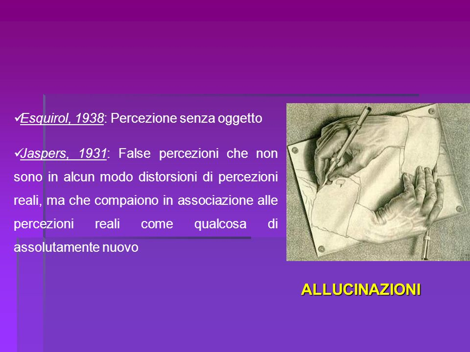 Esquirol, 1938: Percezione senza oggetto Jaspers, 1931: False percezioni che non sono in alcun modo distorsioni di percezioni reali, ma che compaiono