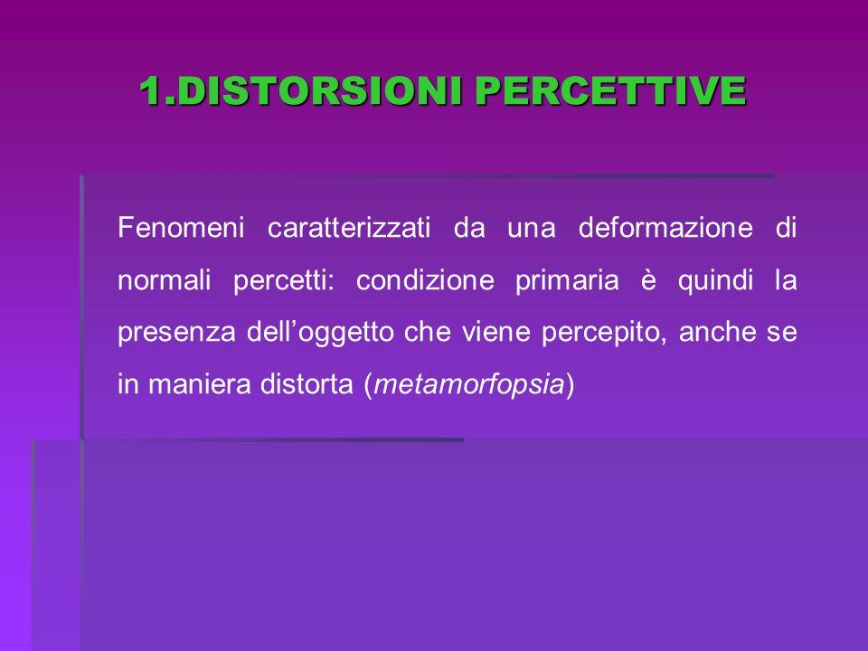 1.DISTORSIONI PERCETTIVE Fenomeni caratterizzati da una deformazione di normali percetti: condizione primaria è quindi la presenza delloggetto che vie
