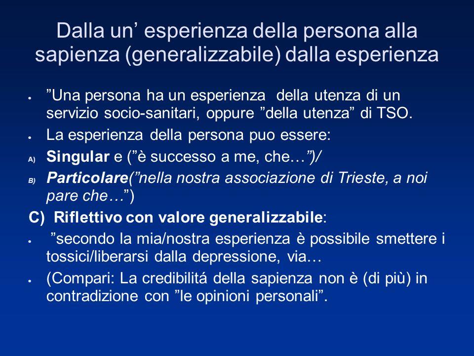 Dalla un esperienza della persona alla sapienza (generalizzabile) dalla esperienza Una persona ha un esperienza della utenza di un servizio socio-sanitari, oppure della utenza di TSO.