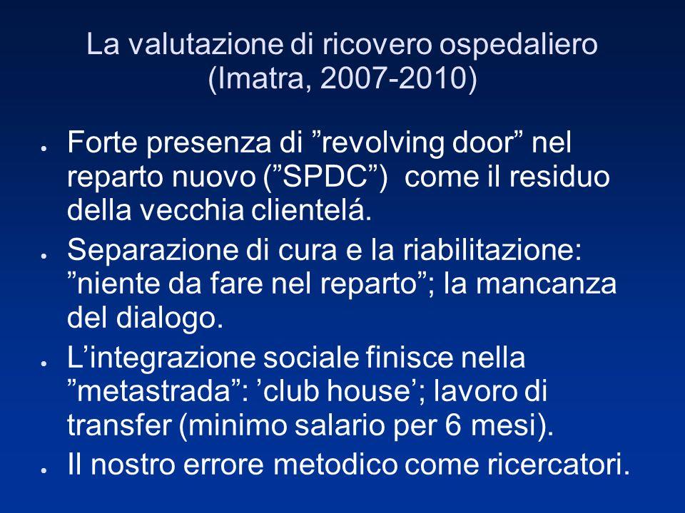 La valutazione di ricovero ospedaliero (Imatra, 2007-2010) Forte presenza di revolving door nel reparto nuovo (SPDC) come il residuo della vecchia clientelá.