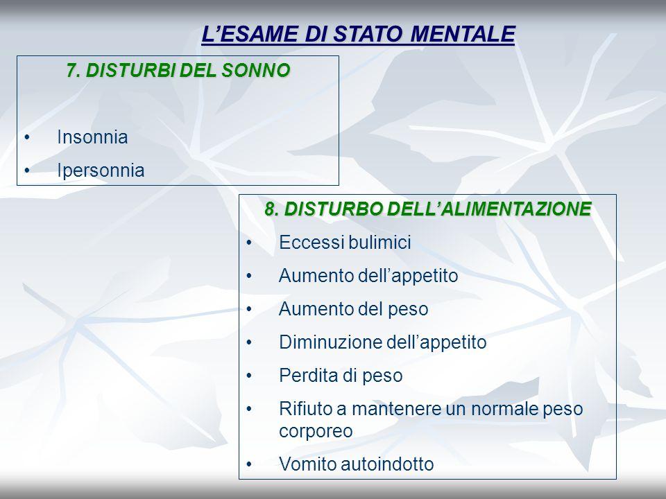 LESAME DI STATO MENTALE 7. DISTURBI DEL SONNO Insonnia Ipersonnia 8. DISTURBO DELLALIMENTAZIONE Eccessi bulimici Aumento dellappetito Aumento del peso