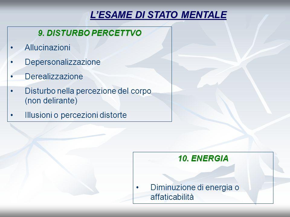 LESAME DI STATO MENTALE 10. ENERGIA Diminuzione di energia o affaticabilità 9. DISTURBO PERCETTVO Allucinazioni Depersonalizzazione Derealizzazione Di