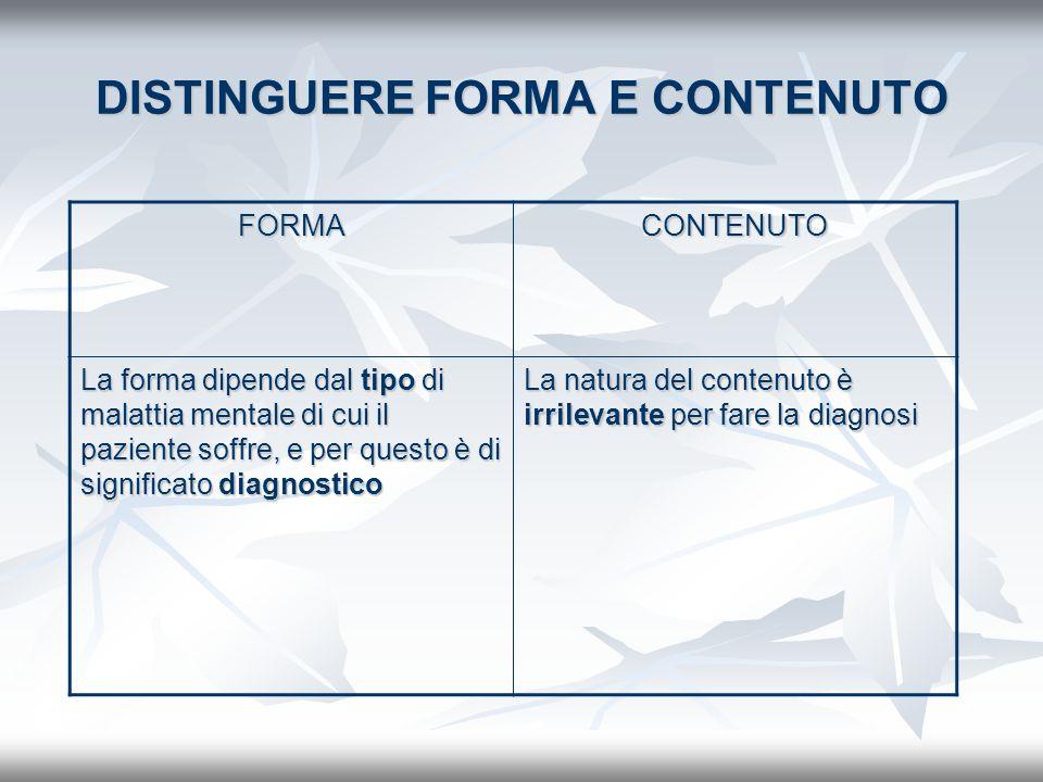 FORMACONTENUTO La forma dipende dal tipo di malattia mentale di cui il paziente soffre, e per questo è di significato diagnostico La natura del conten