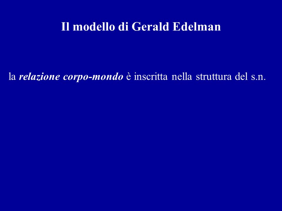 Il modello di Gerald Edelman la relazione corpo-mondo è inscritta nella struttura del s.n.