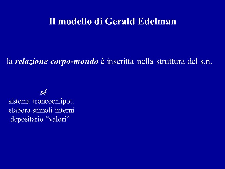 Il modello di Gerald Edelman sé sistema troncoen.ipot. elabora stimoli interni depositario valori la relazione corpo-mondo è inscritta nella struttura