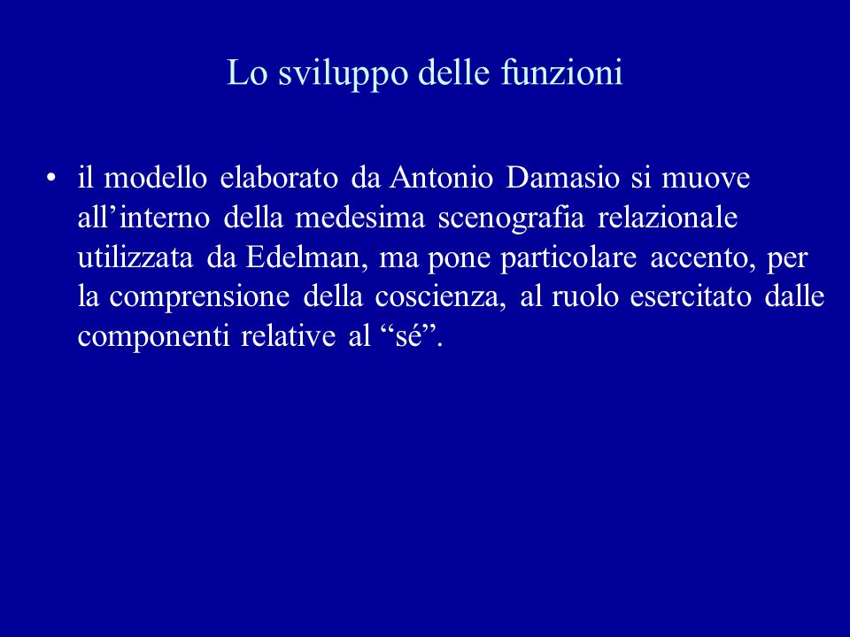 Lo sviluppo delle funzioni il modello elaborato da Antonio Damasio si muove allinterno della medesima scenografia relazionale utilizzata da Edelman, m