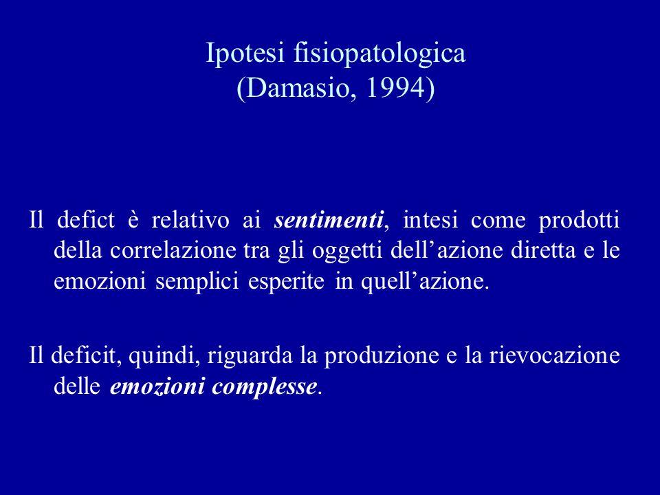 Ipotesi fisiopatologica (Damasio, 1994) Il defict è relativo ai sentimenti, intesi come prodotti della correlazione tra gli oggetti dellazione diretta