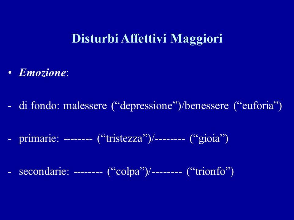 Disturbi Affettivi Maggiori Emozione: -di fondo: malessere (depressione)/benessere (euforia) -primarie: -------- (tristezza)/-------- (gioia) -seconda