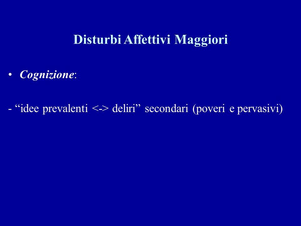 Disturbi Affettivi Maggiori Cognizione: - idee prevalenti deliri secondari (poveri e pervasivi)