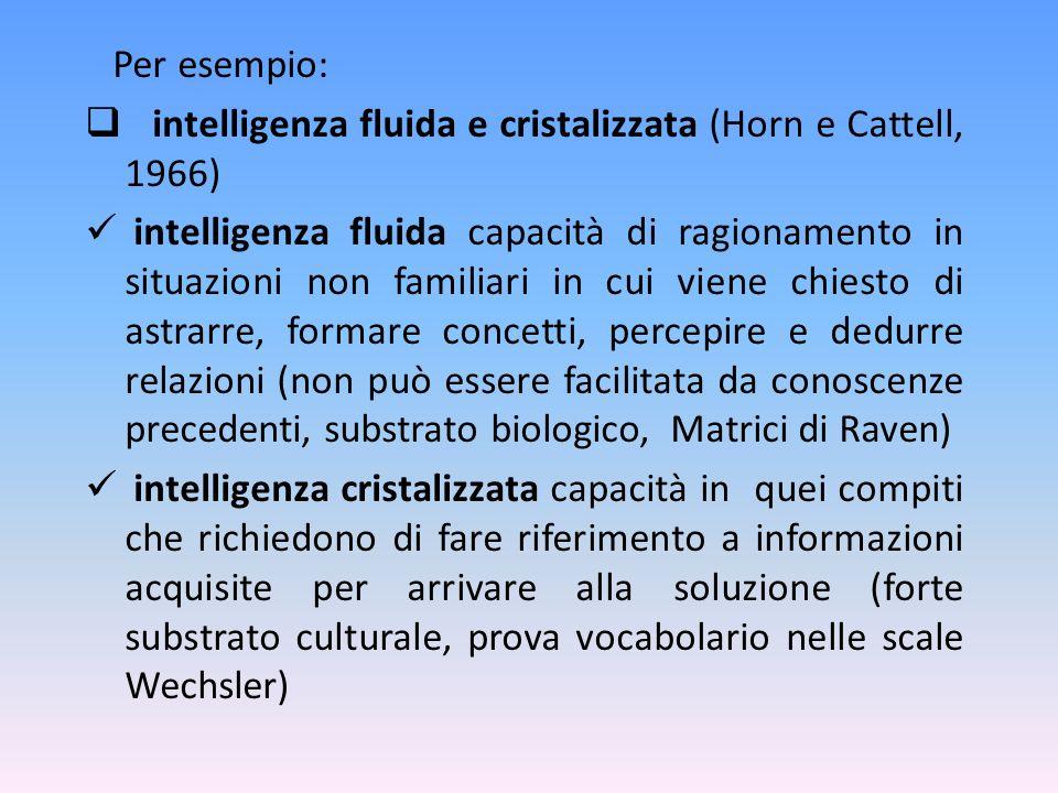Per esempio: intelligenza fluida e cristalizzata (Horn e Cattell, 1966) intelligenza fluida capacità di ragionamento in situazioni non familiari in cu