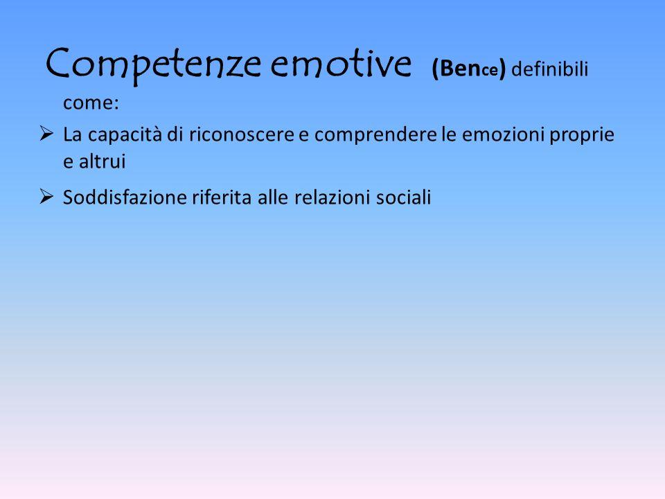 Competenze emotive (Ben ce ) definibili come: La capacità di riconoscere e comprendere le emozioni proprie e altrui Soddisfazione riferita alle relazi
