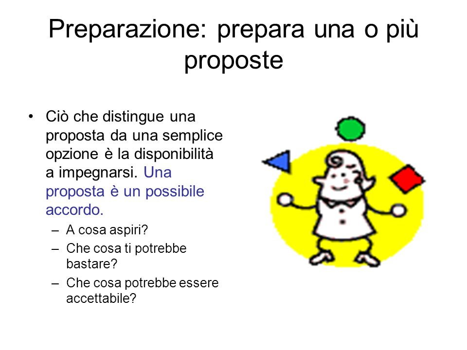 Preparazione: prepara una o più proposte Ciò che distingue una proposta da una semplice opzione è la disponibilità a impegnarsi. Una proposta è un pos