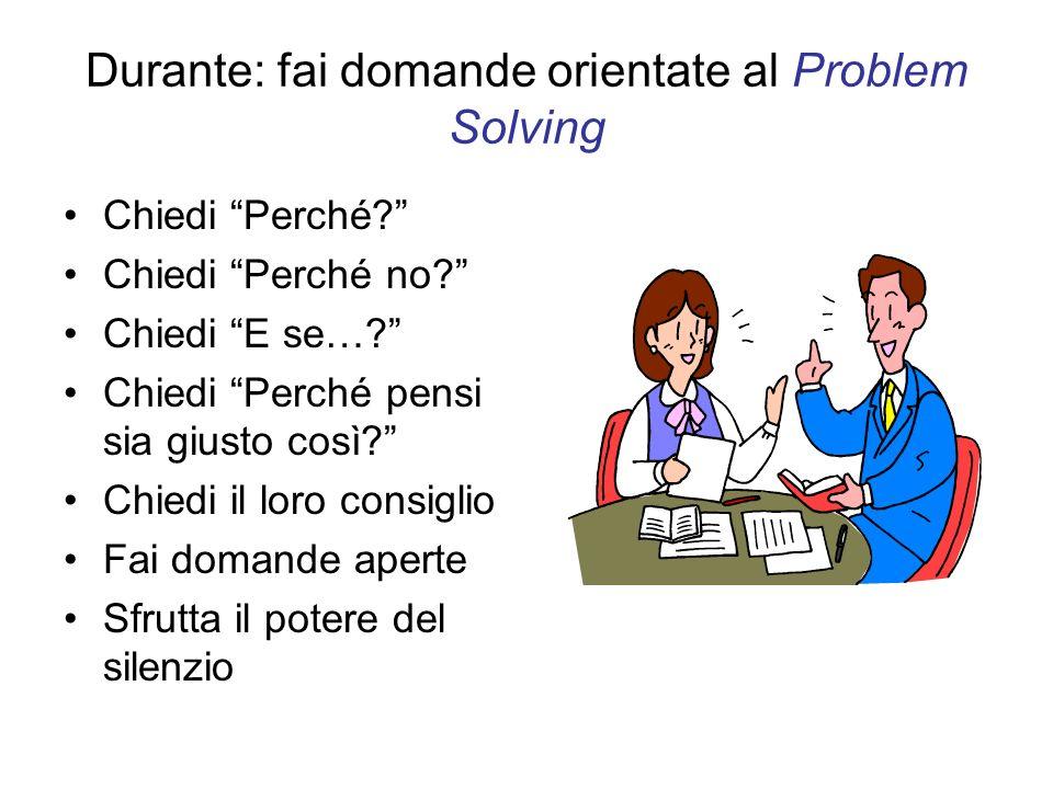 Durante: fai domande orientate al Problem Solving Chiedi Perché? Chiedi Perché no? Chiedi E se…? Chiedi Perché pensi sia giusto così? Chiedi il loro c