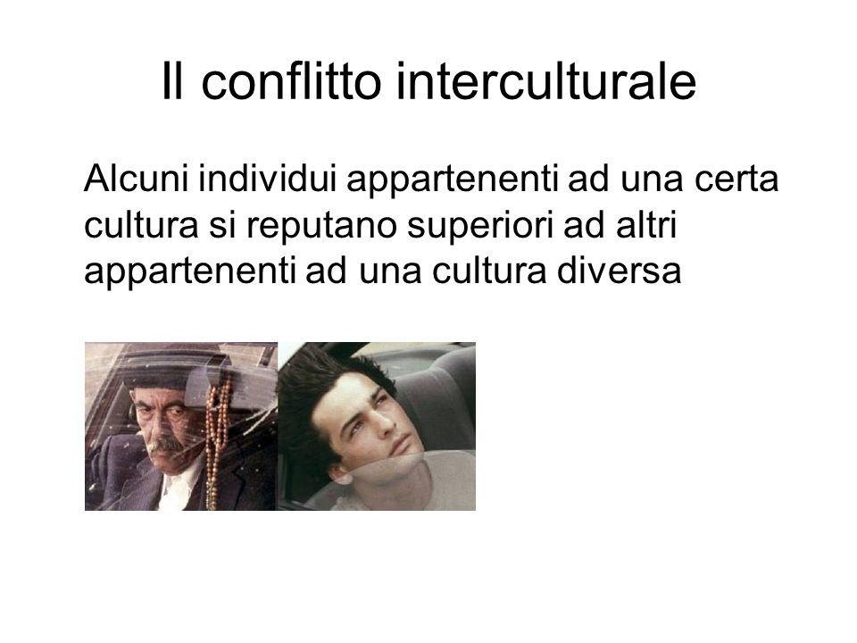 Il conflitto interculturale Alcuni individui appartenenti ad una certa cultura si reputano superiori ad altri appartenenti ad una cultura diversa