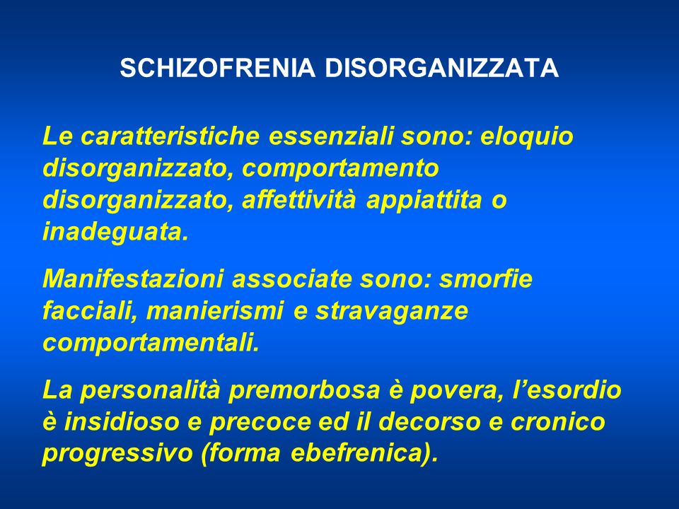 SCHIZOFRENIA DISORGANIZZATA Le caratteristiche essenziali sono: eloquio disorganizzato, comportamento disorganizzato, affettività appiattita o inadeguata.
