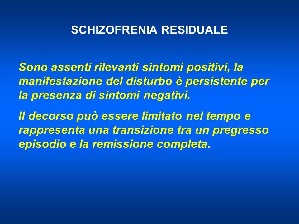 SCHIZOFRENIA RESIDUALE Sono assenti rilevanti sintomi positivi, la manifestazione del disturbo è persistente per la presenza di sintomi negativi. Il d