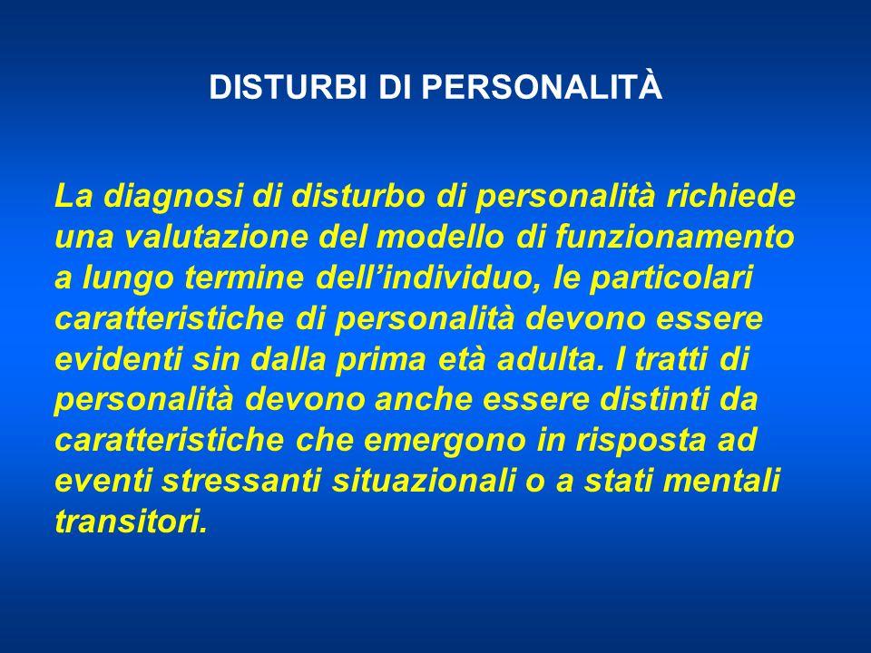DISTURBI DI PERSONALITÀ La diagnosi di disturbo di personalità richiede una valutazione del modello di funzionamento a lungo termine dellindividuo, le particolari caratteristiche di personalità devono essere evidenti sin dalla prima età adulta.
