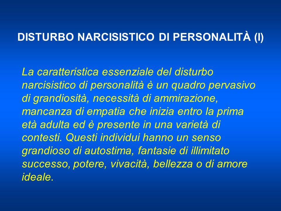 DISTURBO NARCISISTICO DI PERSONALITÀ (I) La caratteristica essenziale del disturbo narcisistico di personalità è un quadro pervasivo di grandiosità, n