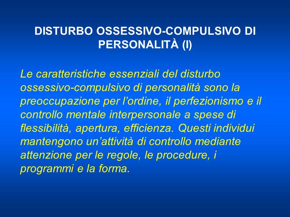 DISTURBO OSSESSIVO-COMPULSIVO DI PERSONALITÀ (I) Le caratteristiche essenziali del disturbo ossessivo-compulsivo di personalità sono la preoccupazione per lordine, il perfezionismo e il controllo mentale interpersonale a spese di flessibilità, apertura, efficienza.