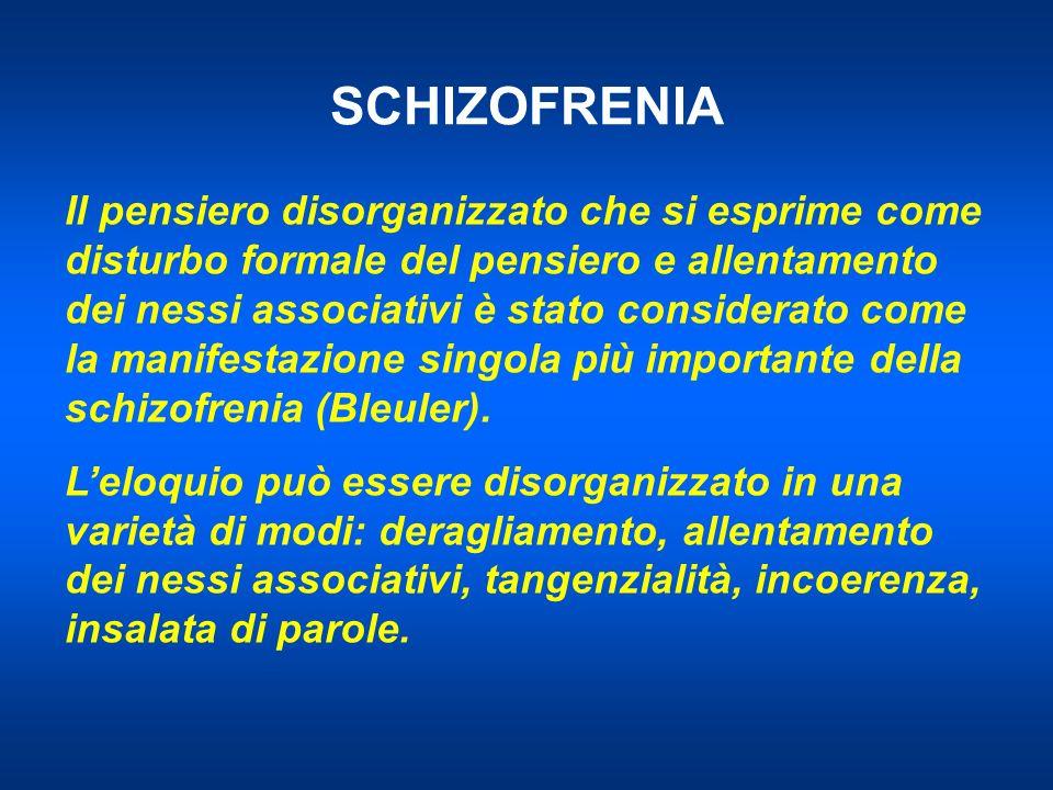 SCHIZOFRENIA Il pensiero disorganizzato che si esprime come disturbo formale del pensiero e allentamento dei nessi associativi è stato considerato come la manifestazione singola più importante della schizofrenia (Bleuler).