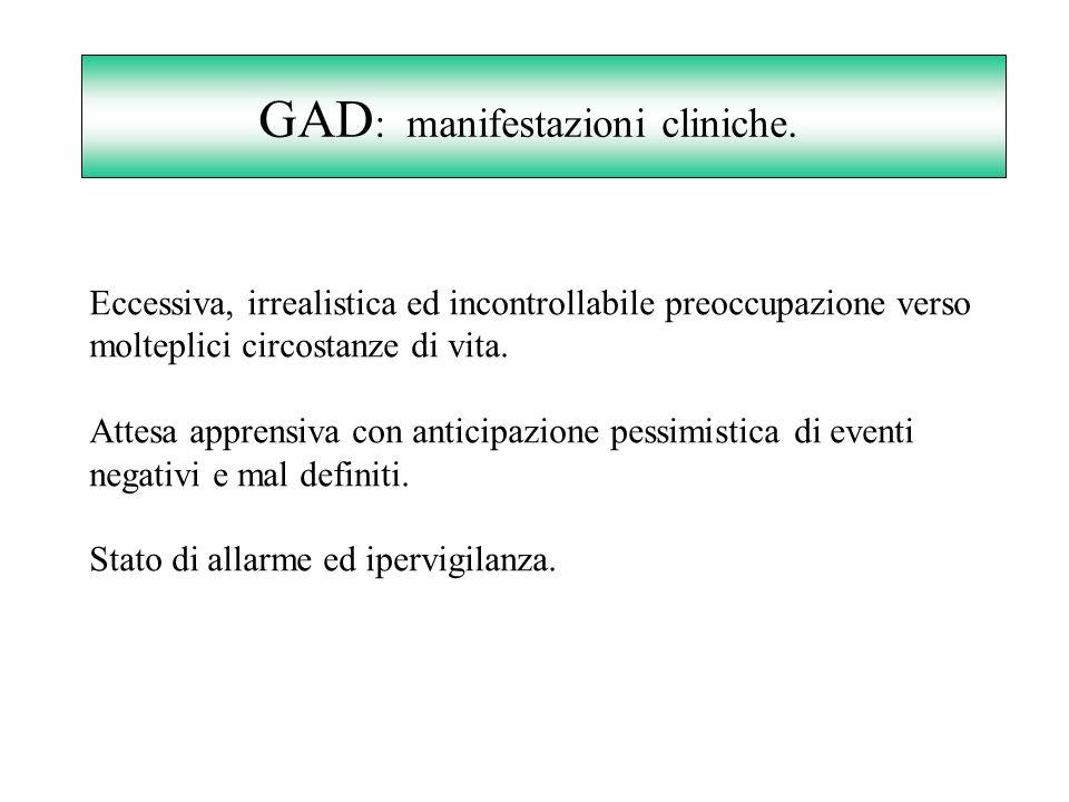GAD : manifestazioni cliniche. Eccessiva, irrealistica ed incontrollabile preoccupazione verso molteplici circostanze di vita. Attesa apprensiva con a