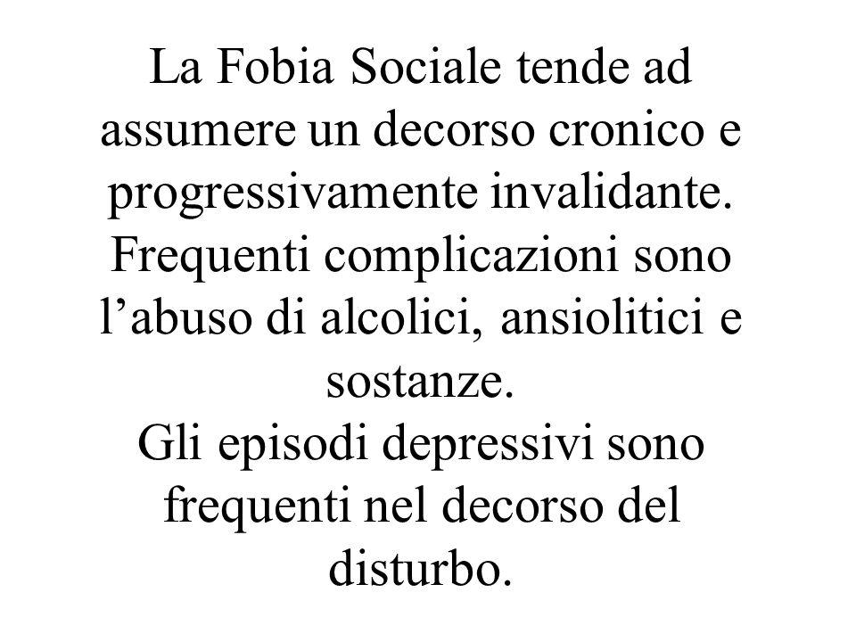 La Fobia Sociale tende ad assumere un decorso cronico e progressivamente invalidante. Frequenti complicazioni sono labuso di alcolici, ansiolitici e s