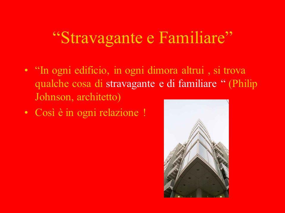 Stravagante e Familiare In ogni edificio, in ogni dimora altrui, si trova qualche cosa di stravagante e di familiare (Philip Johnson, architetto) Così