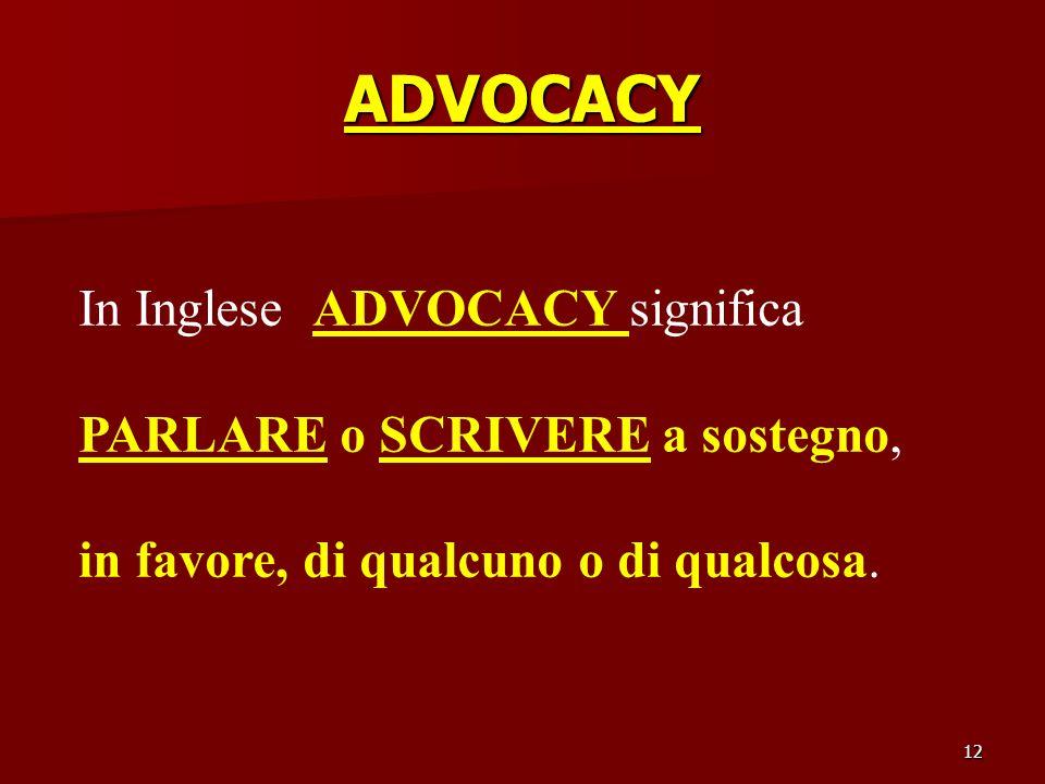 12 ADVOCACY In Inglese ADVOCACY significa PARLARE o SCRIVERE a sostegno, in favore, di qualcuno o di qualcosa.