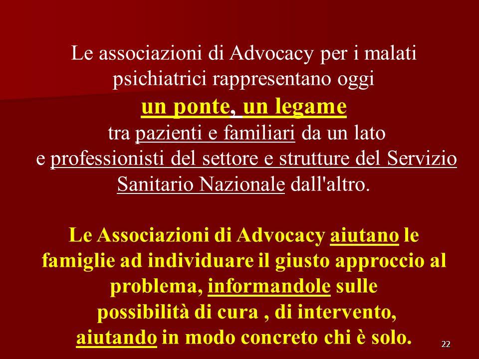 22 Le associazioni di Advocacy per i malati psichiatrici rappresentano oggi un ponte, un legame tra pazienti e familiari da un lato e professionisti d