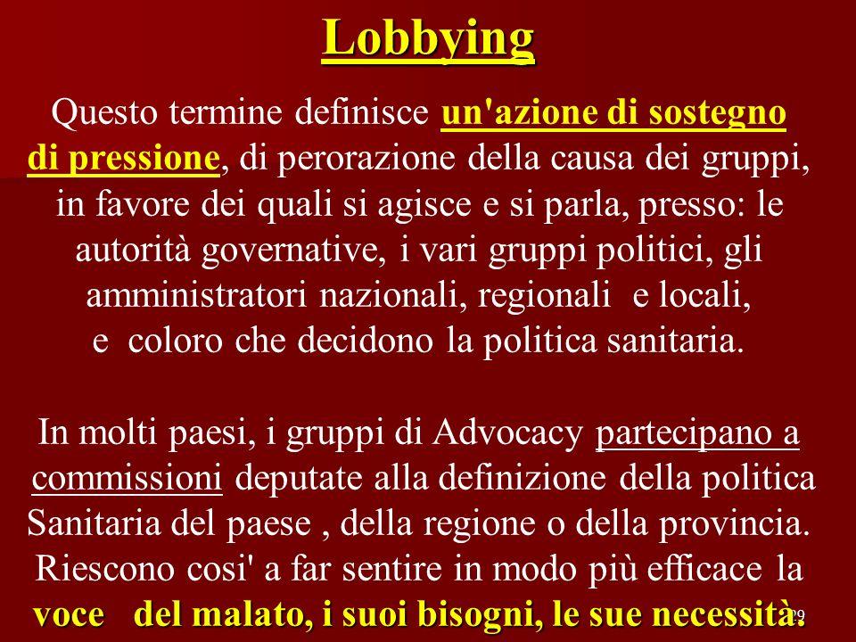 29 Lobbying Questo termine definisce un'azione di sostegno di pressione, di perorazione della causa dei gruppi, in favore dei quali si agisce e si par