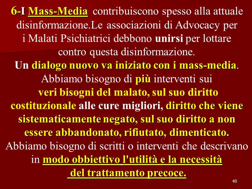 40 6 -I Mass-Media 6 -I Mass-Media contribuiscono spesso alla attuale disinformazione.Le associazioni di Advocacy per i Malati Psichiatrici debbono un