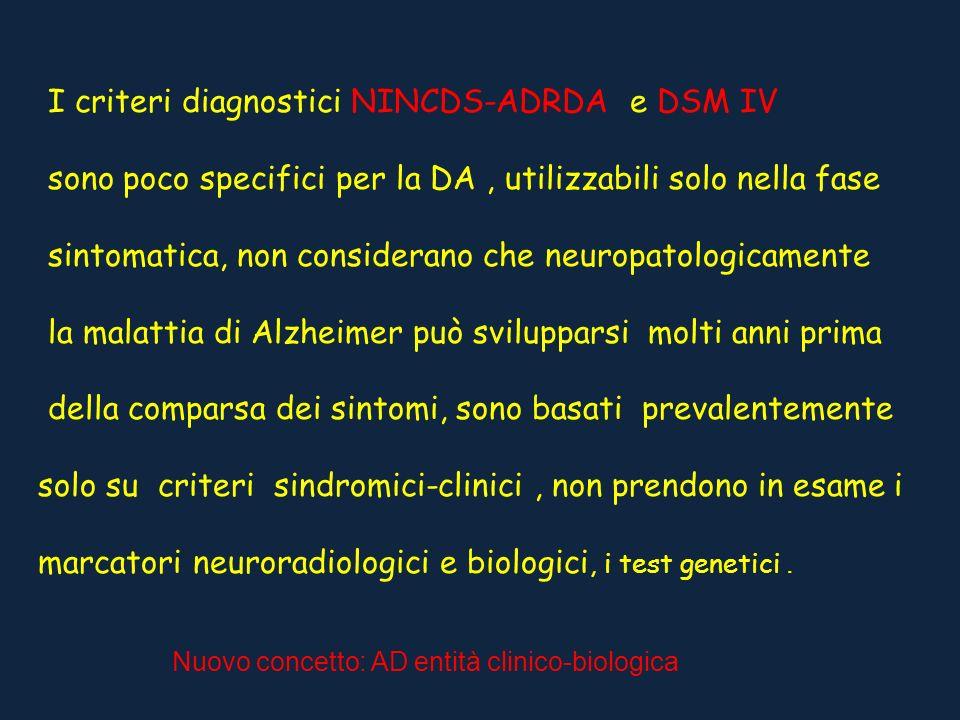 I criteri diagnostici NINCDS-ADRDA e DSM IV sono poco specifici per la DA, utilizzabili solo nella fase sintomatica, non considerano che neuropatologi
